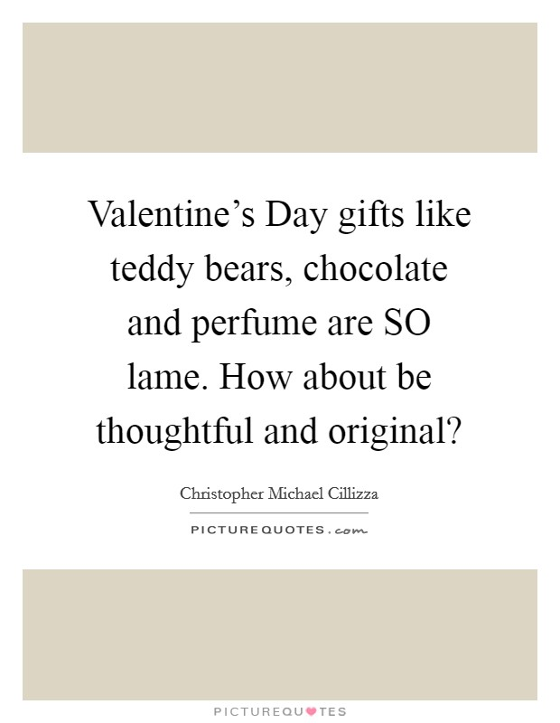 Valentine's Day gifts like teddy bears, chocolate and perfume are SO lame. How about be thoughtful and original? Picture Quote #1