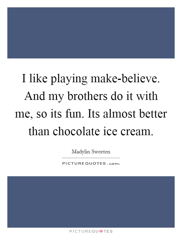 I like playing make-believe. And my brothers do it with me, so its fun. Its almost better than chocolate ice cream Picture Quote #1