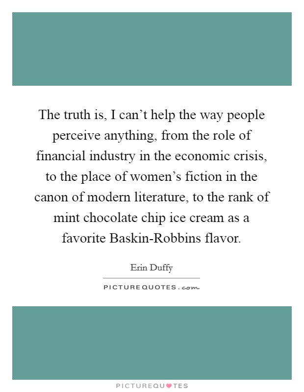 The truth is, I can't help the way people perceive anything, from the role of financial industry in the economic crisis, to the place of women's fiction in the canon of modern literature, to the rank of mint chocolate chip ice cream as a favorite Baskin-Robbins flavor Picture Quote #1