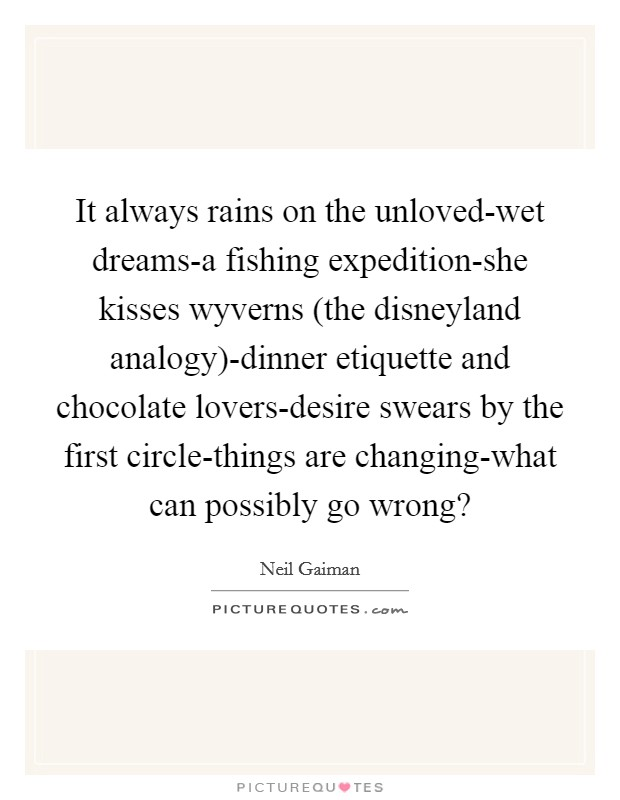 It always rains on the unloved-wet dreams-a fishing expedition-she kisses wyverns (the disneyland analogy)-dinner etiquette and chocolate lovers-desire swears by the first circle-things are changing-what can possibly go wrong? Picture Quote #1