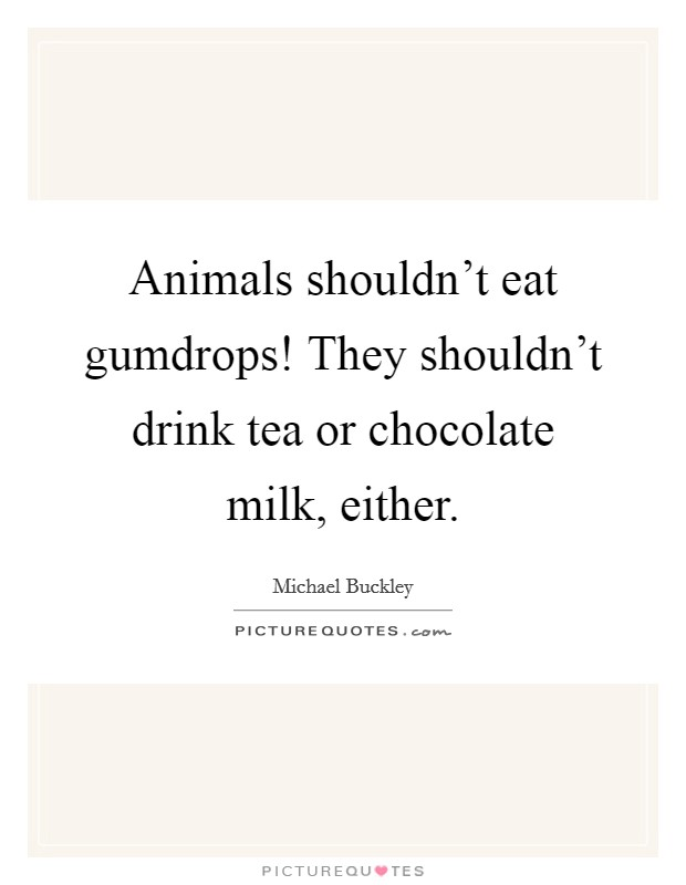 Animals shouldn't eat gumdrops! They shouldn't drink tea or chocolate milk, either Picture Quote #1