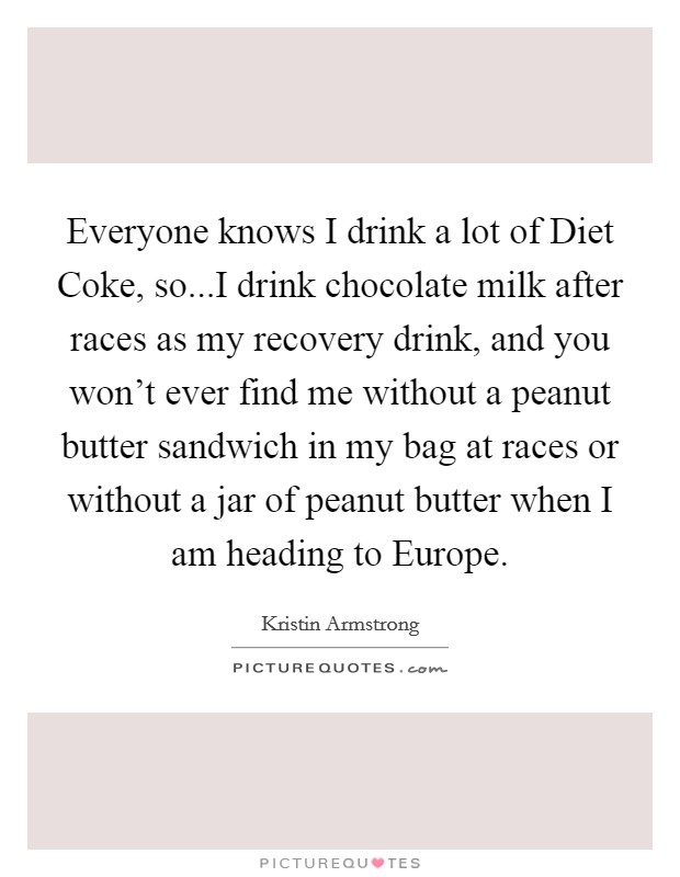Everyone knows I drink a lot of Diet Coke, so...I drink chocolate milk after races as my recovery drink, and you won't ever find me without a peanut butter sandwich in my bag at races or without a jar of peanut butter when I am heading to Europe Picture Quote #1