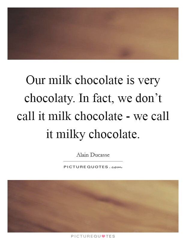 Our milk chocolate is very chocolaty. In fact, we don't call it milk chocolate - we call it milky chocolate Picture Quote #1