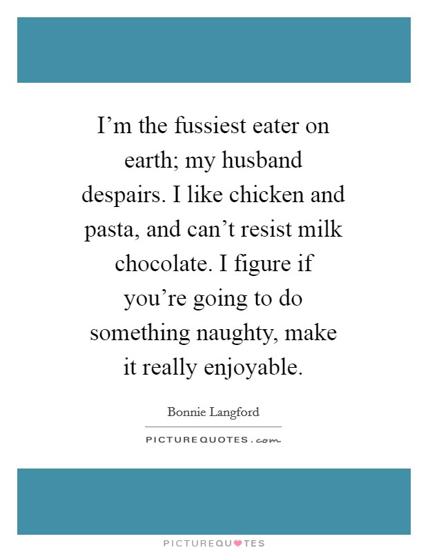 I'm the fussiest eater on earth; my husband despairs. I like chicken and pasta, and can't resist milk chocolate. I figure if you're going to do something naughty, make it really enjoyable Picture Quote #1