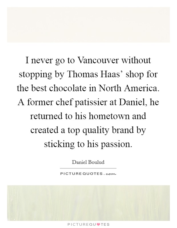 I never go to Vancouver without stopping by Thomas Haas' shop for the best chocolate in North America. A former chef patissier at Daniel, he returned to his hometown and created a top quality brand by sticking to his passion Picture Quote #1