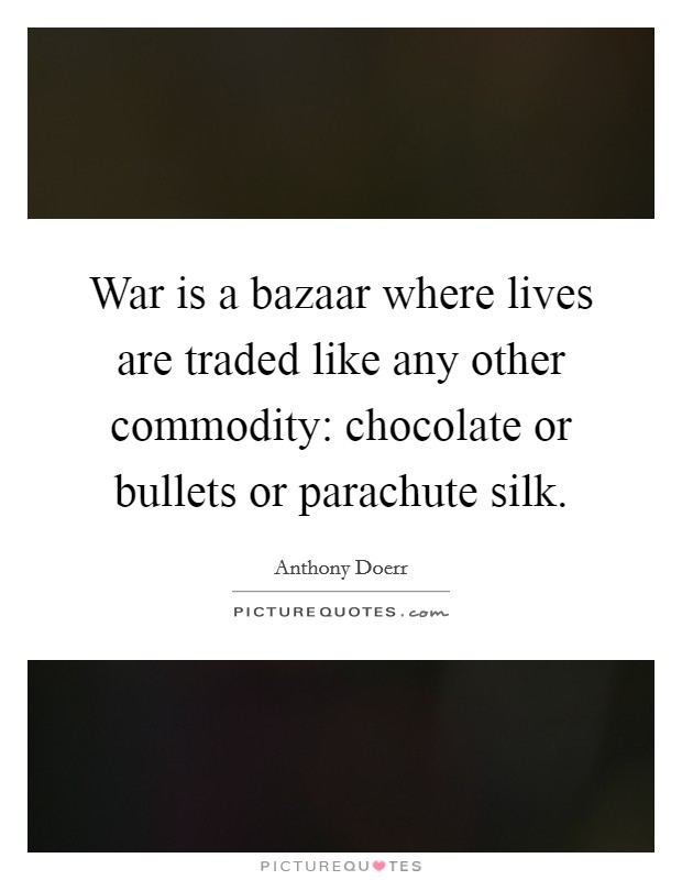 War is a bazaar where lives are traded like any other commodity: chocolate or bullets or parachute silk Picture Quote #1