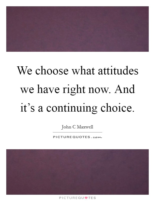 We choose what attitudes we have right now. And it's a continuing choice Picture Quote #1