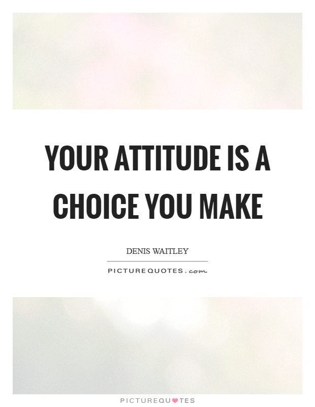 Your attitude is a choice you make Picture Quote #1