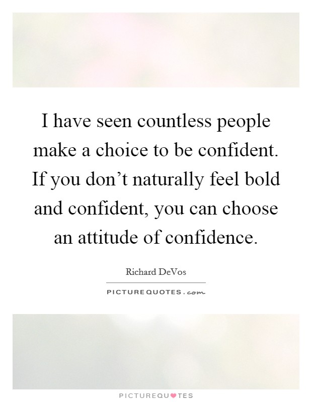 I have seen countless people make a choice to be confident. If you don't naturally feel bold and confident, you can choose an attitude of confidence Picture Quote #1