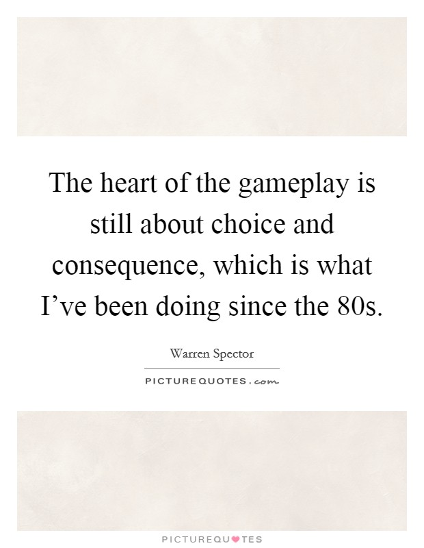 The heart of the gameplay is still about choice and consequence, which is what I've been doing since the  80s Picture Quote #1