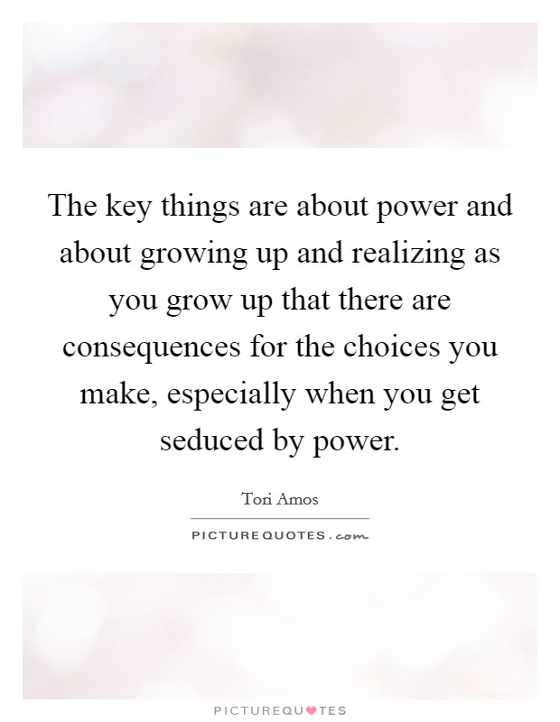 The key things are about power and about growing up and realizing as you grow up that there are consequences for the choices you make, especially when you get seduced by power Picture Quote #1