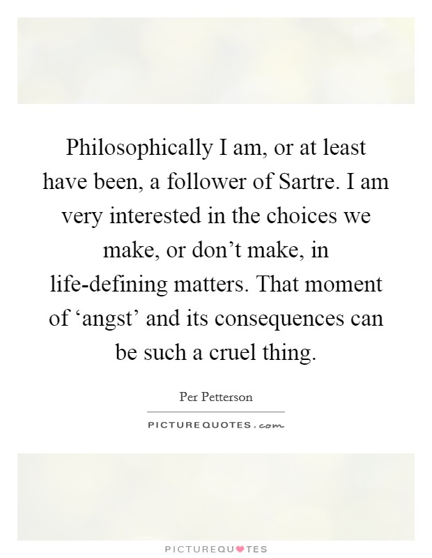 Philosophically I am, or at least have been, a follower of Sartre. I am very interested in the choices we make, or don't make, in life-defining matters. That moment of 'angst' and its consequences can be such a cruel thing Picture Quote #1