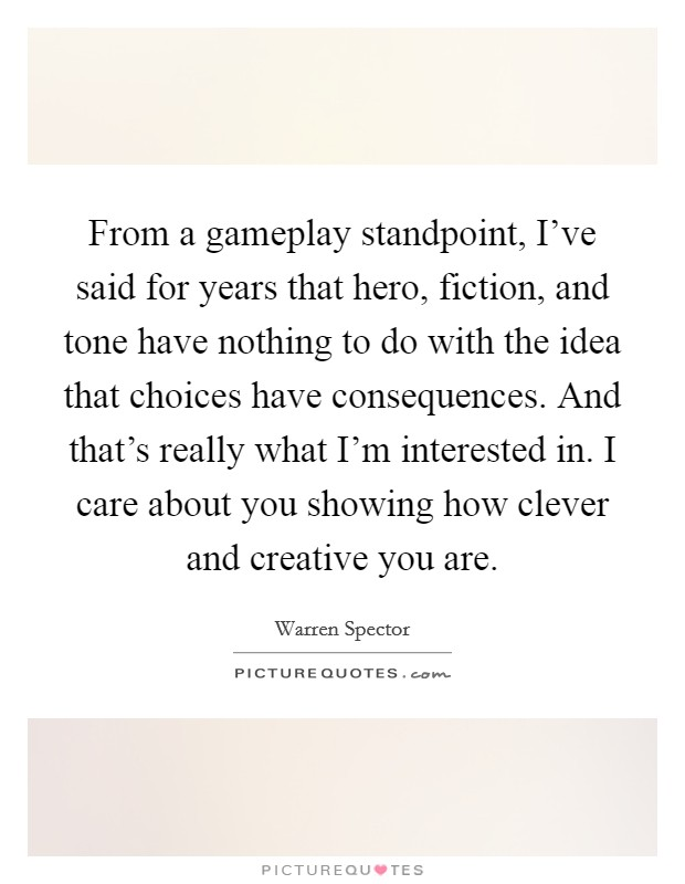 From a gameplay standpoint, I've said for years that hero, fiction, and tone have nothing to do with the idea that choices have consequences. And that's really what I'm interested in. I care about you showing how clever and creative you are Picture Quote #1