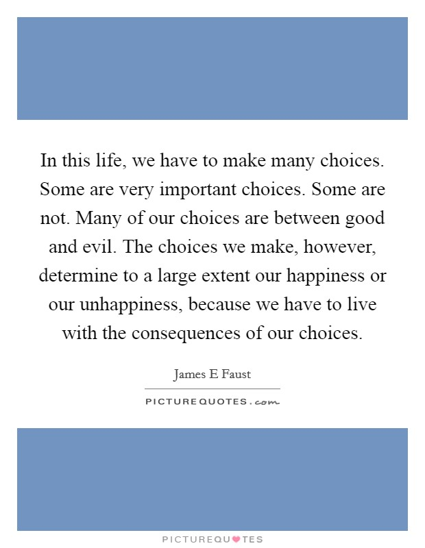 In this life, we have to make many choices. Some are very important choices. Some are not. Many of our choices are between good and evil. The choices we make, however, determine to a large extent our happiness or our unhappiness, because we have to live with the consequences of our choices Picture Quote #1