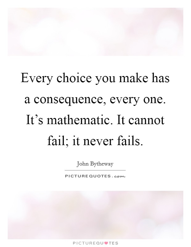 Every choice you make has a consequence, every one. It's mathematic. It cannot fail; it never fails Picture Quote #1