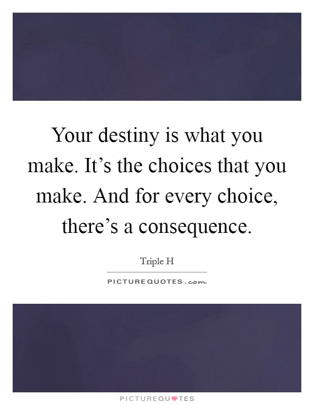 Your destiny is what you make. It's the choices that you make. And for every choice, there's a consequence Picture Quote #1