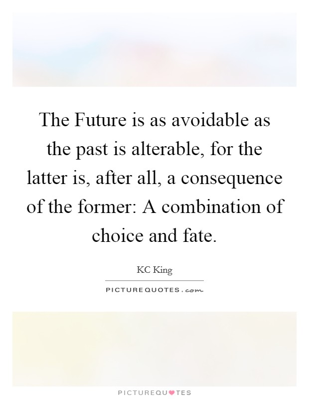 The Future is as avoidable as the past is alterable, for the latter is, after all, a consequence of the former: A combination of choice and fate Picture Quote #1