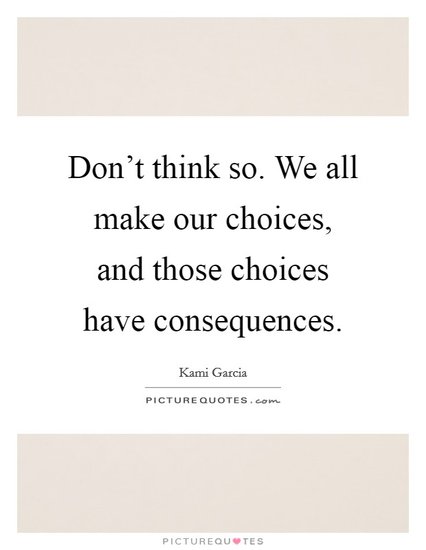 Don't think so. We all make our choices, and those choices have consequences Picture Quote #1
