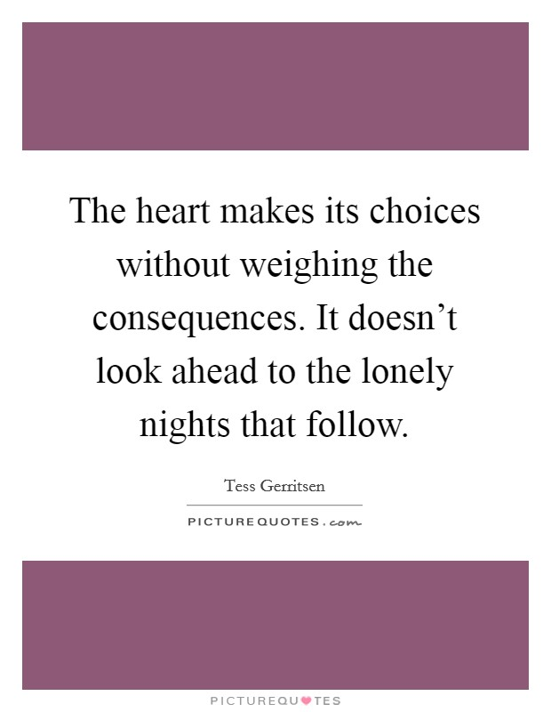 The heart makes its choices without weighing the consequences. It doesn't look ahead to the lonely nights that follow Picture Quote #1