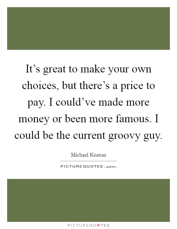 It's great to make your own choices, but there's a price to pay. I could've made more money or been more famous. I could be the current groovy guy Picture Quote #1