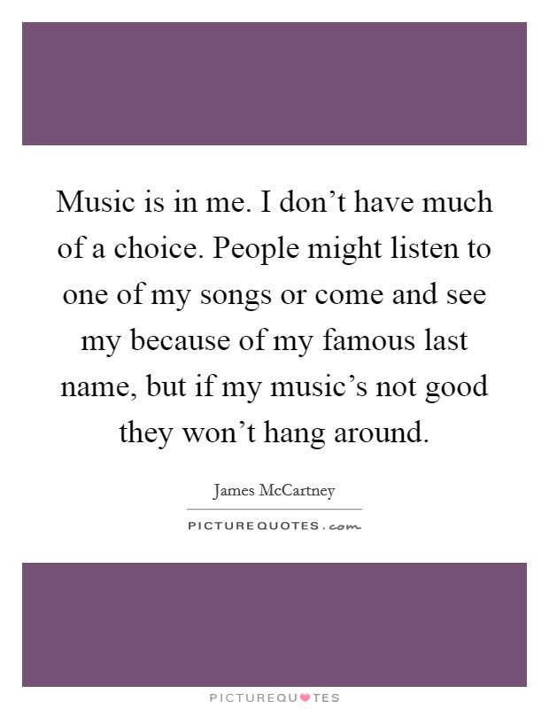 Music is in me. I don't have much of a choice. People might listen to one of my songs or come and see my because of my famous last name, but if my music's not good they won't hang around Picture Quote #1