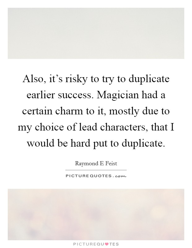 Also, it's risky to try to duplicate earlier success. Magician had a certain charm to it, mostly due to my choice of lead characters, that I would be hard put to duplicate Picture Quote #1