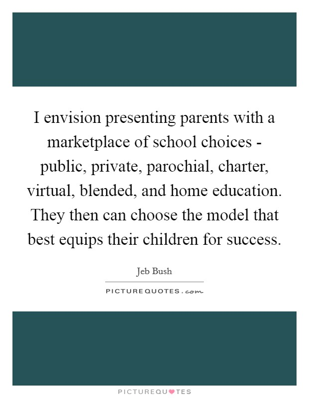 I envision presenting parents with a marketplace of school choices - public, private, parochial, charter, virtual, blended, and home education. They then can choose the model that best equips their children for success Picture Quote #1
