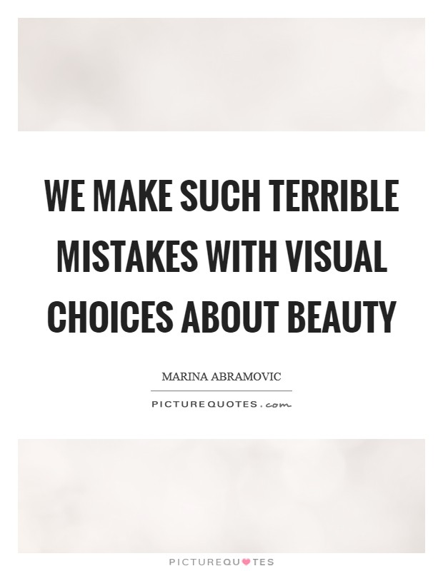 We make such terrible mistakes with visual choices about beauty Picture Quote #1
