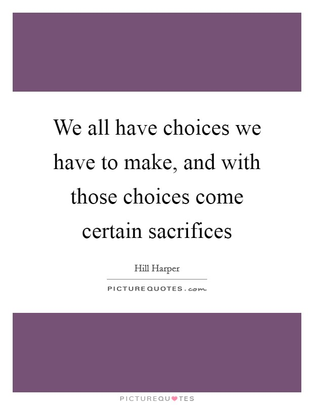 We all have choices we have to make, and with those choices come certain sacrifices Picture Quote #1