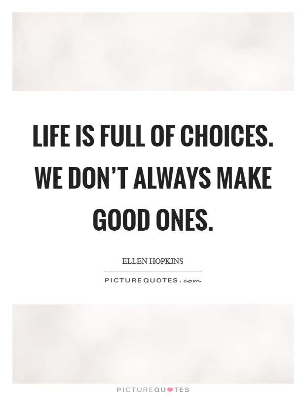 Life is full of choices. We don't always make good ones Picture Quote #1