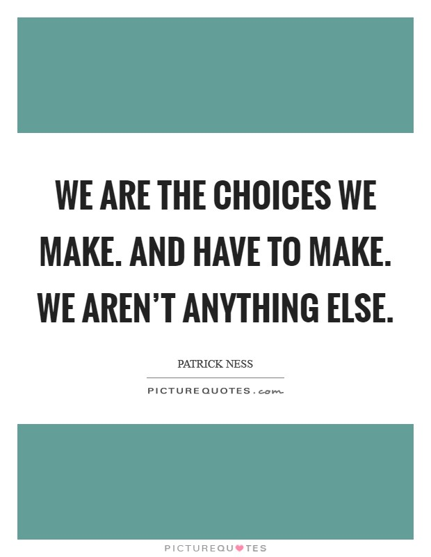 We are the choices we make. And have to make. We aren't anything else Picture Quote #1