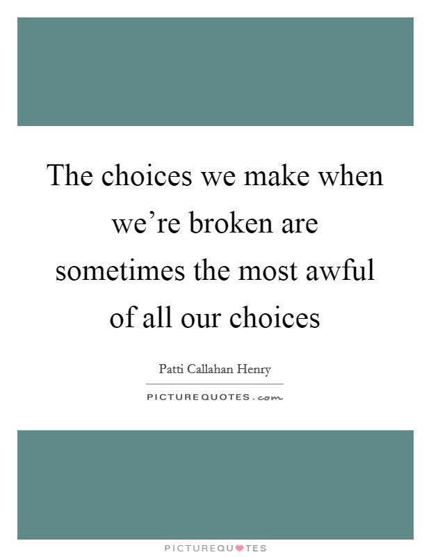The choices we make when we're broken are sometimes the most awful of all our choices Picture Quote #1