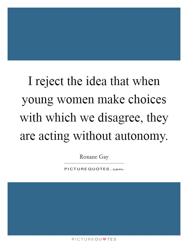 I reject the idea that when young women make choices with which we disagree, they are acting without autonomy Picture Quote #1