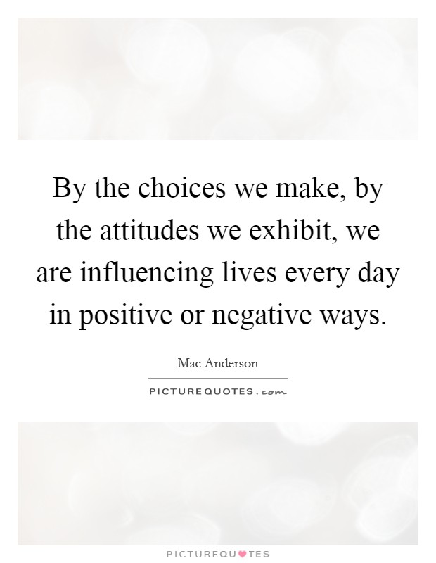 By the choices we make, by the attitudes we exhibit, we are influencing lives every day in positive or negative ways Picture Quote #1