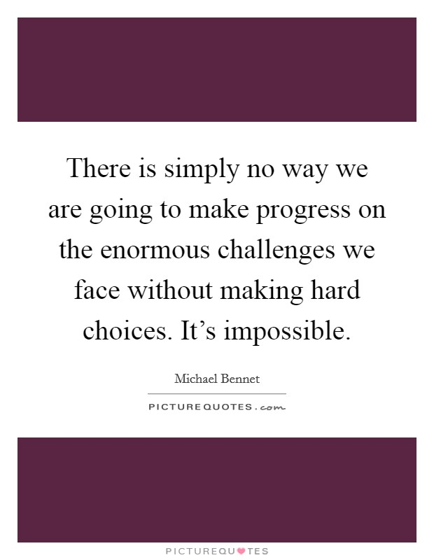 There is simply no way we are going to make progress on the enormous challenges we face without making hard choices. It's impossible Picture Quote #1