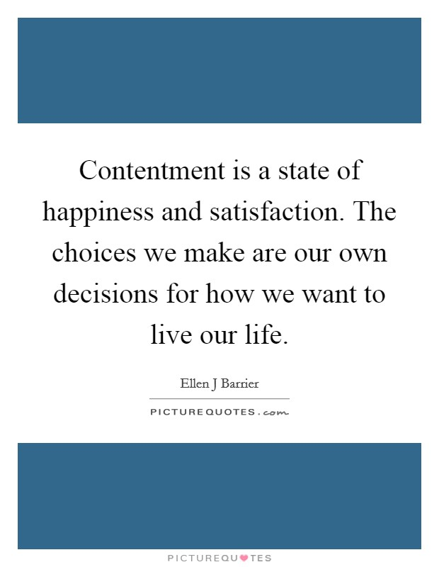 Contentment is a state of happiness and satisfaction. The choices we make are our own decisions for how we want to live our life Picture Quote #1