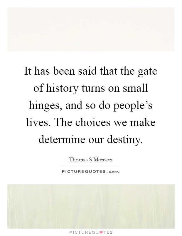 It has been said that the gate of history turns on small hinges, and so do people's lives. The choices we make determine our destiny. Picture Quote #1