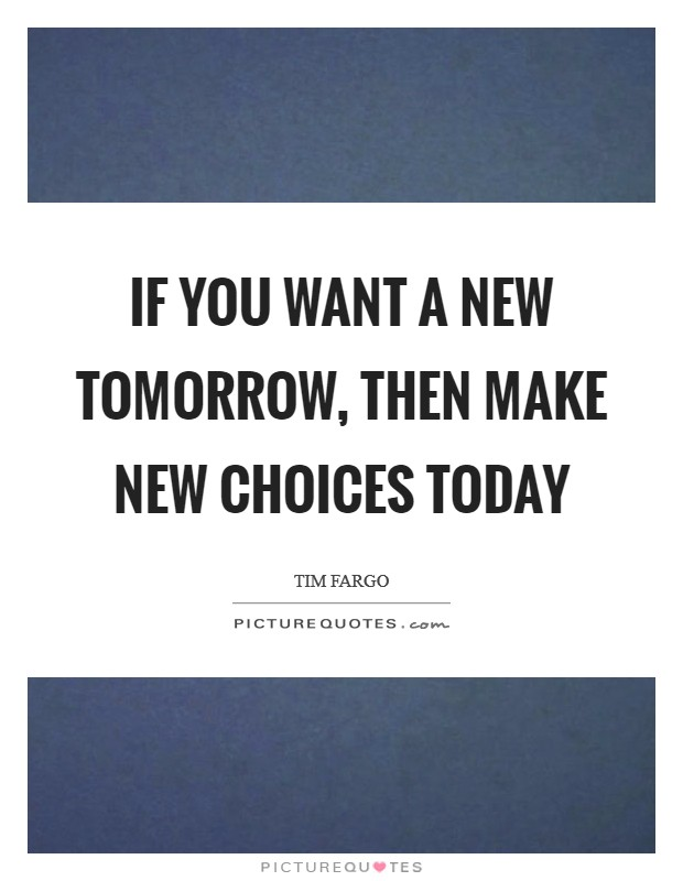 If you want a new tomorrow, then make new choices today Picture Quote #1