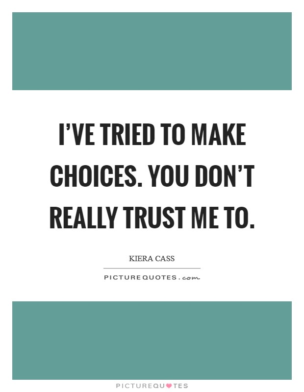 I've tried to make choices. You don't really trust me to Picture Quote #1