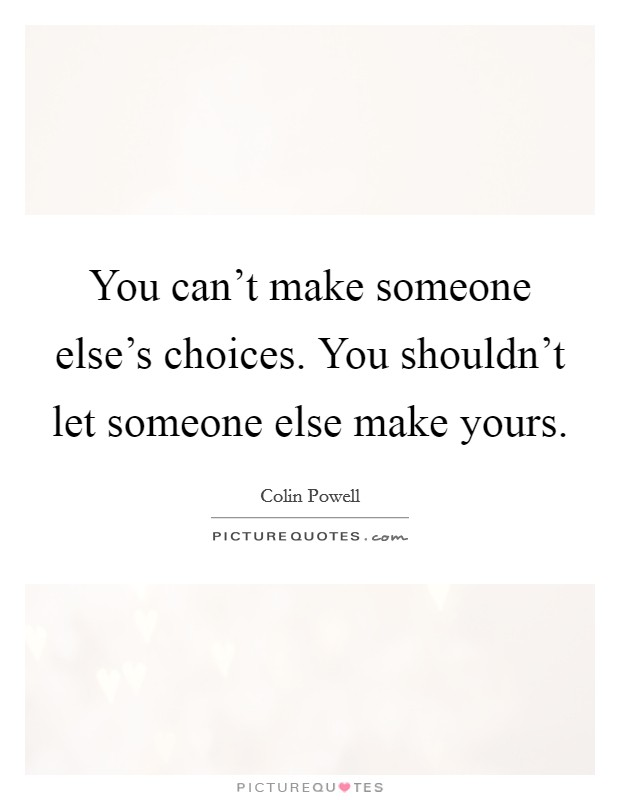 You can't make someone else's choices. You shouldn't let someone else make yours Picture Quote #1