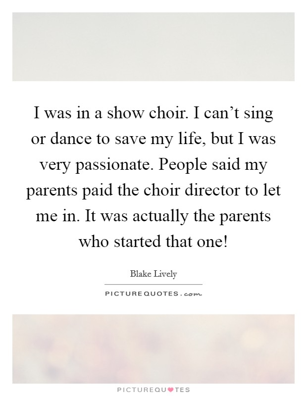 I was in a show choir. I can\'t sing or dance to save my life ...