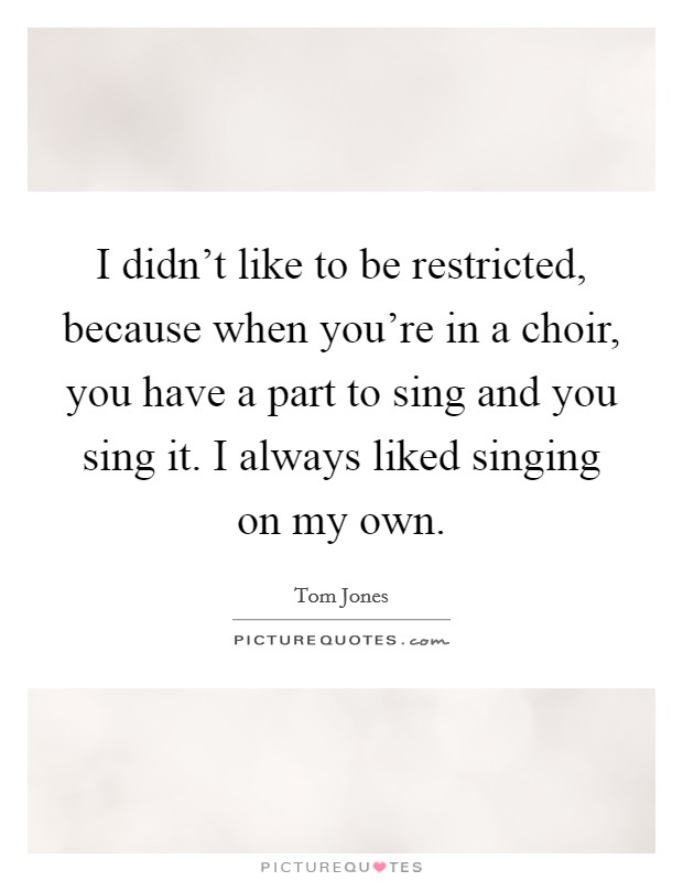 I didn't like to be restricted, because when you're in a choir, you have a part to sing and you sing it. I always liked singing on my own Picture Quote #1