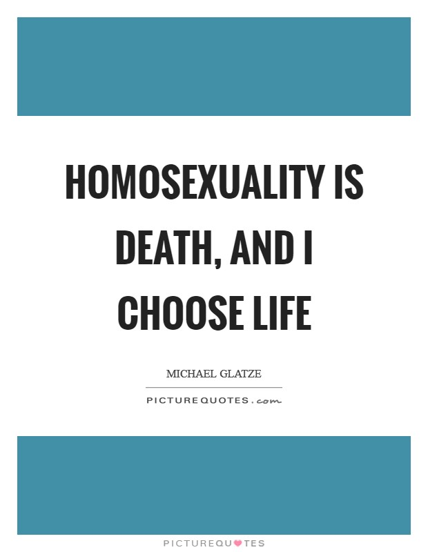 Homosexuality is death, and I choose life Picture Quote #1