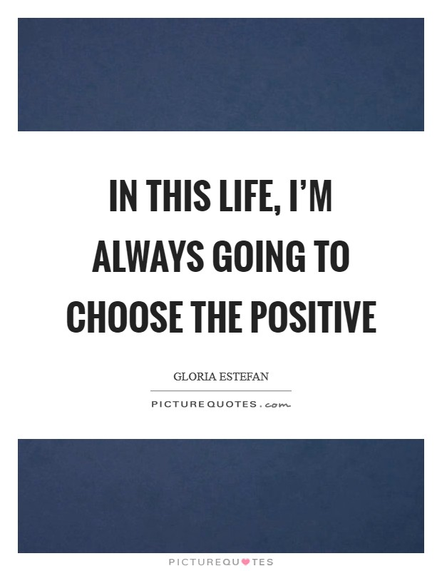 In this life, I'm always going to choose the positive Picture Quote #1