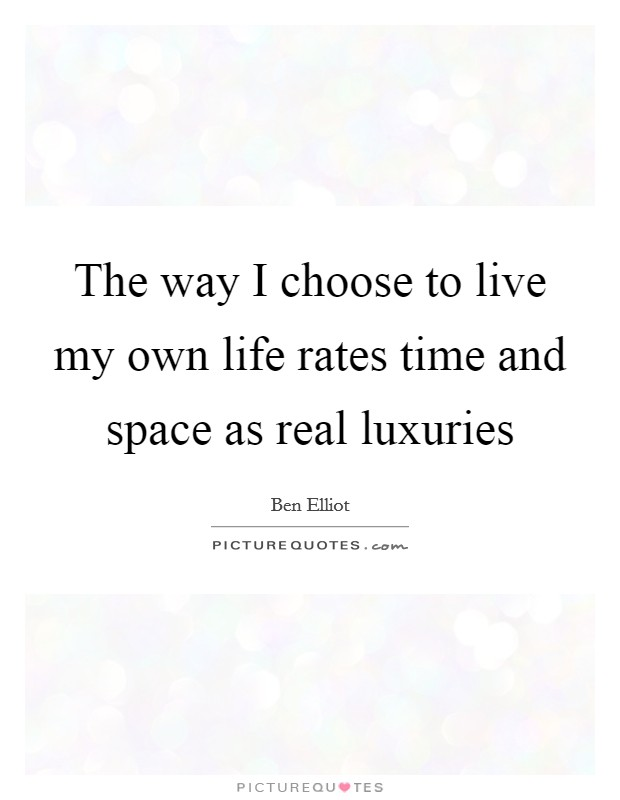 The way I choose to live my own life rates time and space as real luxuries Picture Quote #1