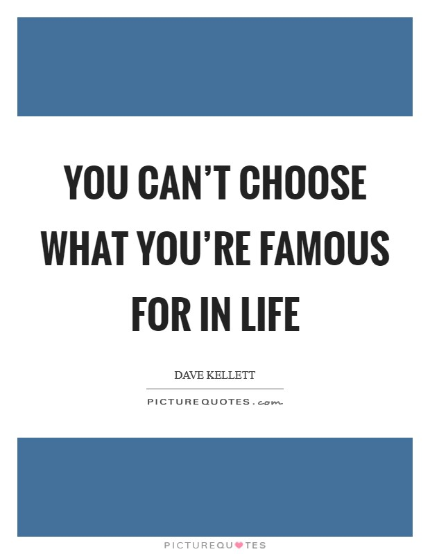 You can't choose what you're famous for in life Picture Quote #1