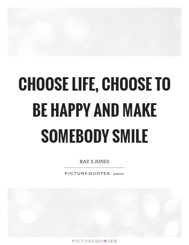 Choose life, choose to be happy and make somebody smile Picture Quote #1