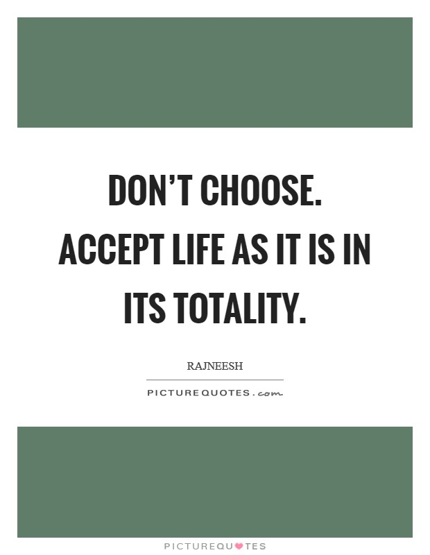 Don't choose. Accept life as it is in its totality Picture Quote #1