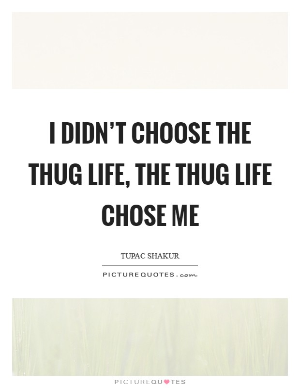 I didn't choose the thug life, the thug life chose me Picture Quote #1