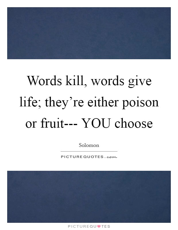 Words kill, words give life; they're either poison or fruit--- YOU choose Picture Quote #1